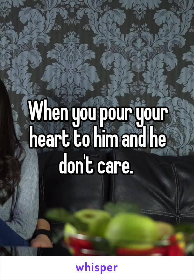 When you pour your heart to him and he don't care.