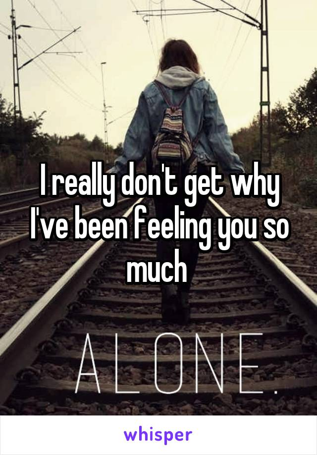 I really don't get why I've been feeling you so much