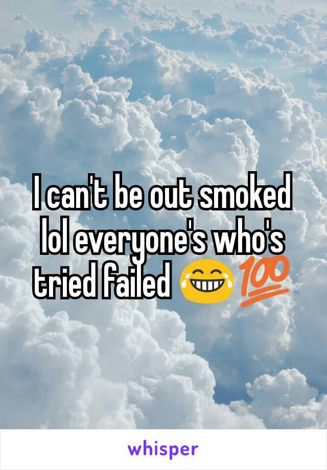 I can't be out smoked lol everyone's who's tried failed 😂💯
