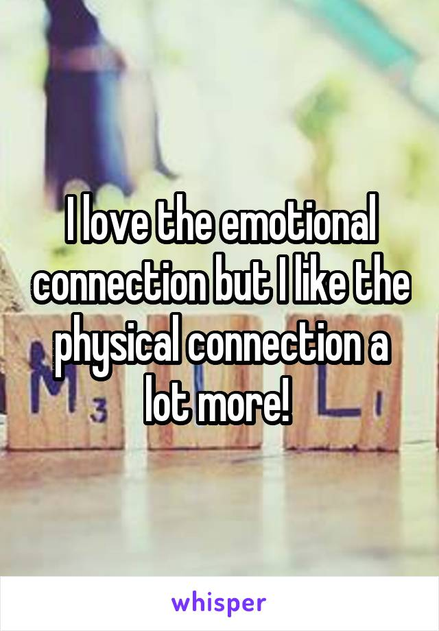 I love the emotional connection but I like the physical connection a lot more!