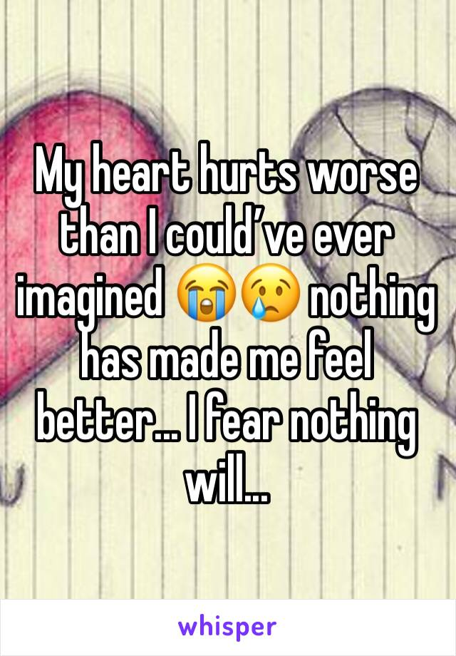 My heart hurts worse than I could've ever imagined 😭😢 nothing has made me feel better... I fear nothing will...