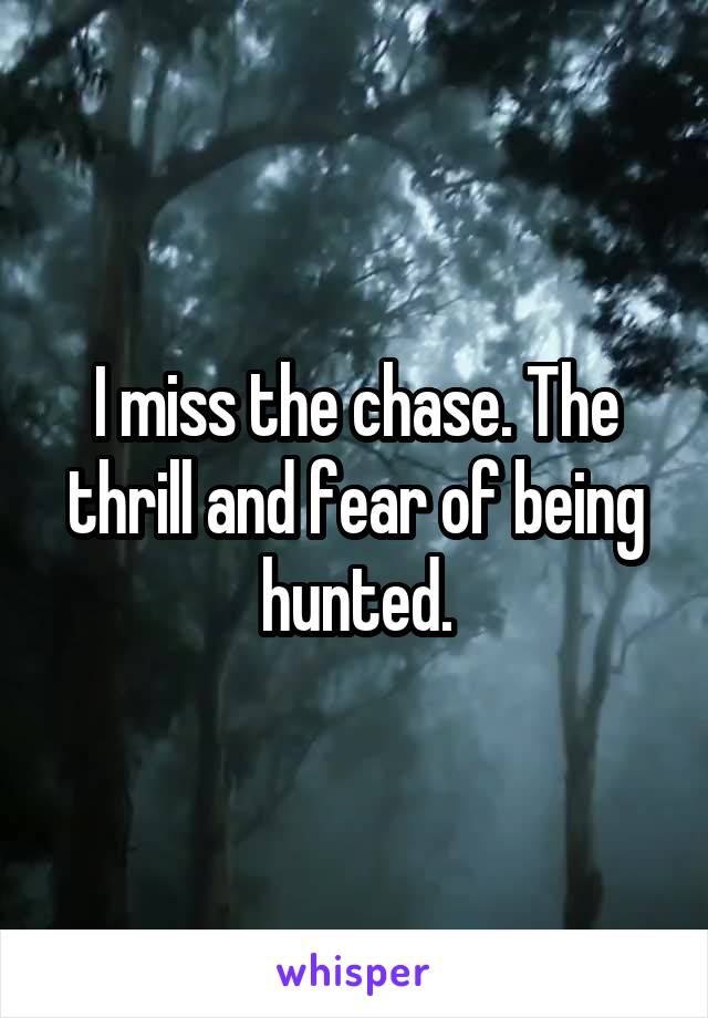 I miss the chase. The thrill and fear of being hunted.