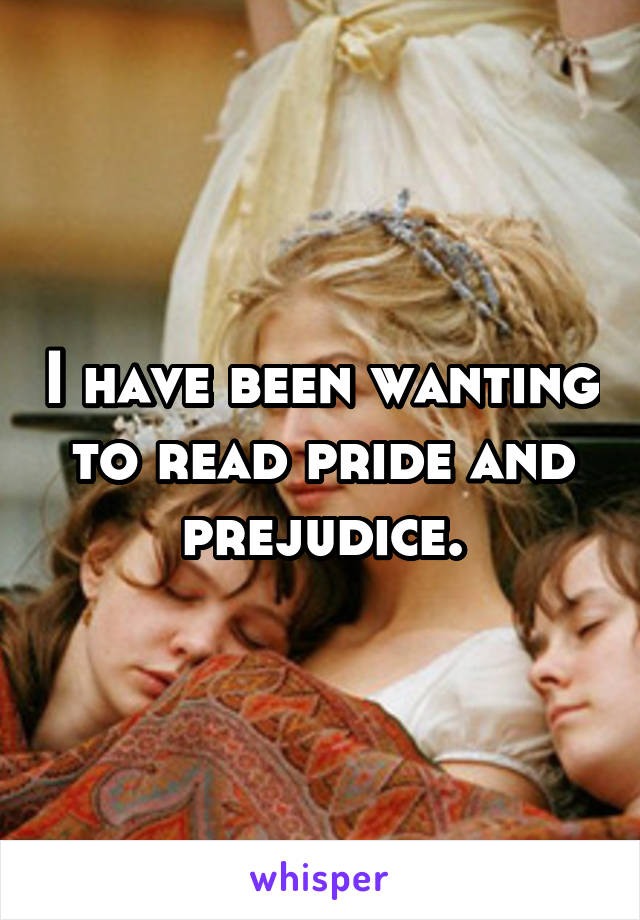 I have been wanting to read pride and prejudice.