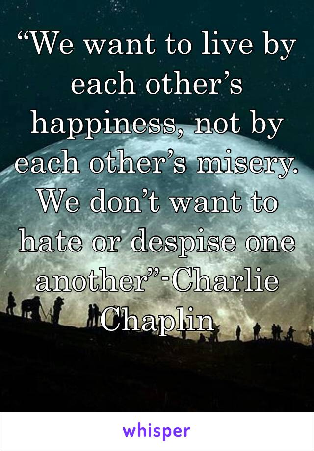 """We want to live by each other's happiness, not by each other's misery. We don't want to hate or despise one another""-Charlie Chaplin"