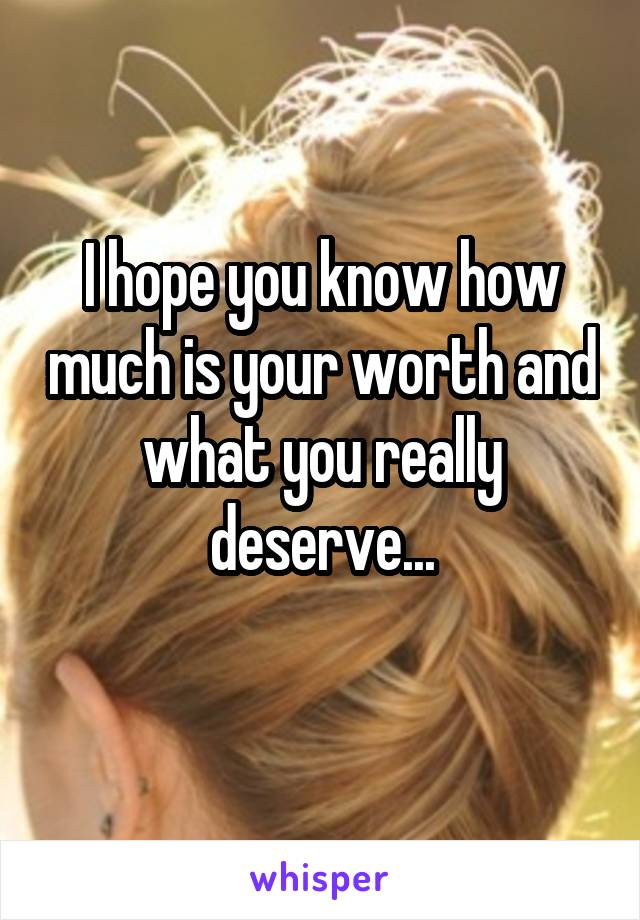 I hope you know how much is your worth and what you really deserve...