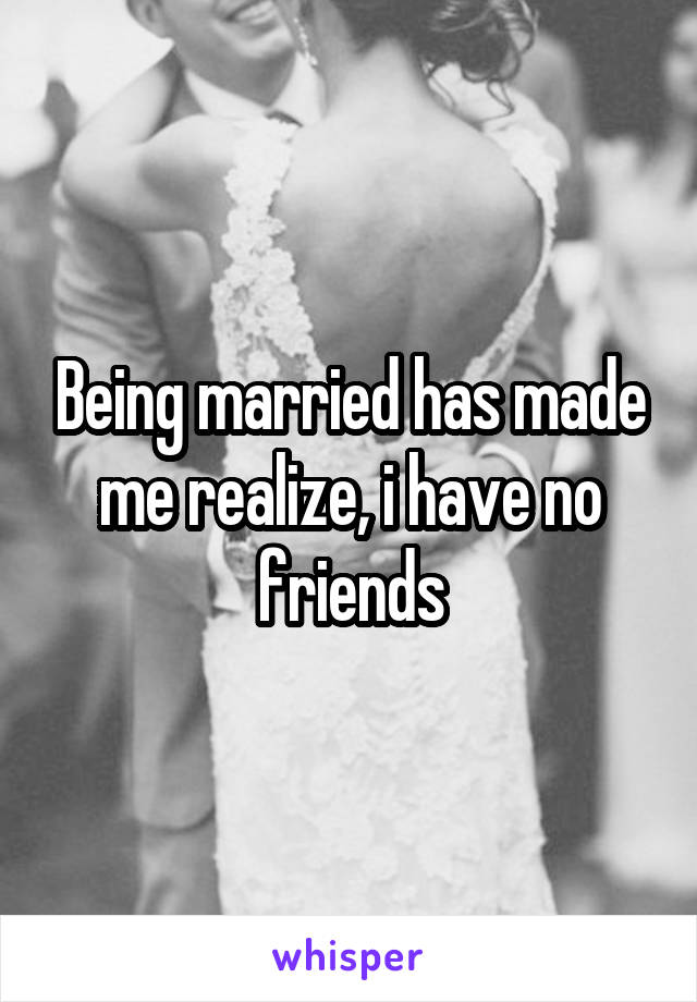 Being married has made me realize, i have no friends