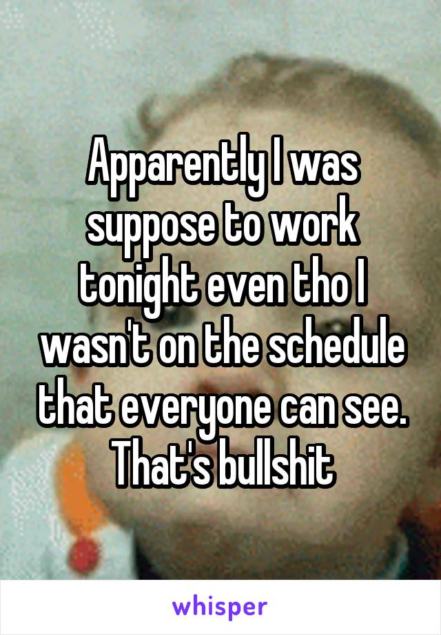 Apparently I was suppose to work tonight even tho I wasn't on the schedule that everyone can see. That's bullshit