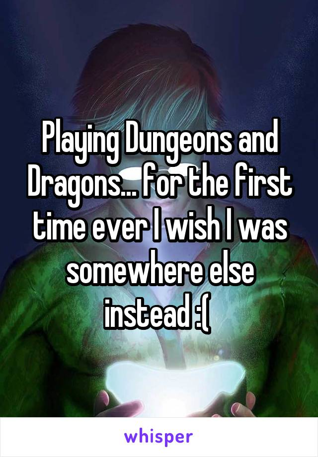 Playing Dungeons and Dragons... for the first time ever I wish I was somewhere else instead :(