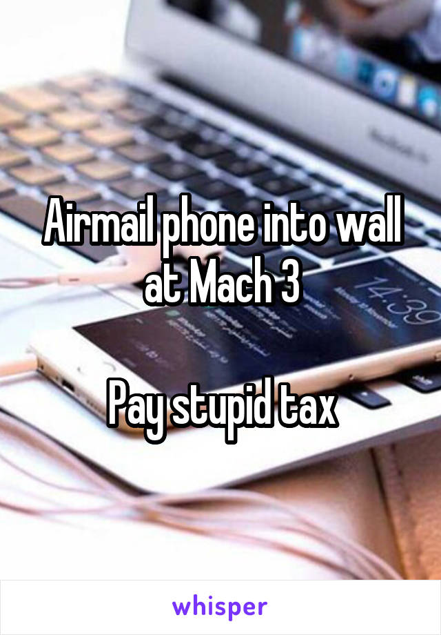Airmail phone into wall at Mach 3  Pay stupid tax