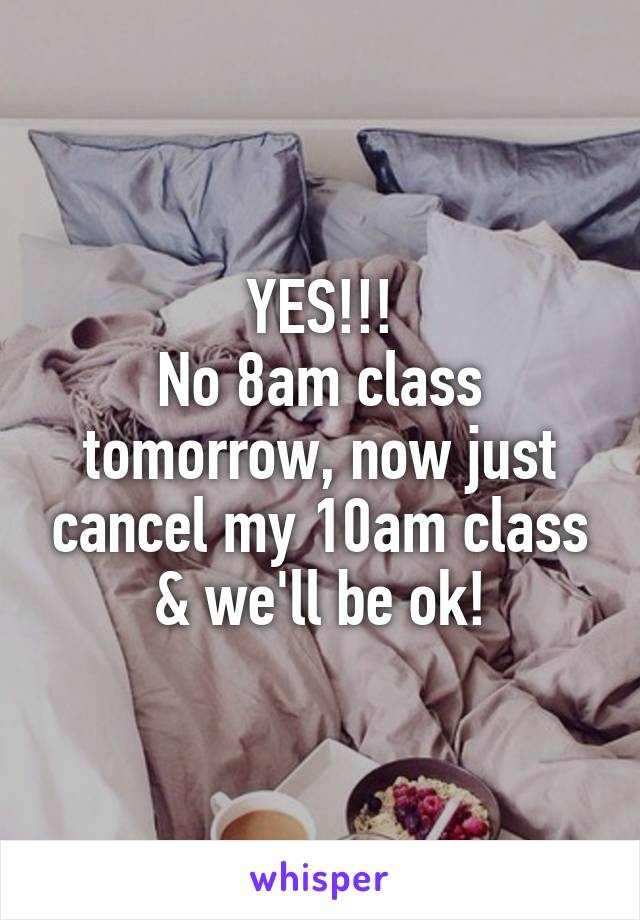 YES!!! No 8am class tomorrow, now just cancel my 10am class & we'll be ok!