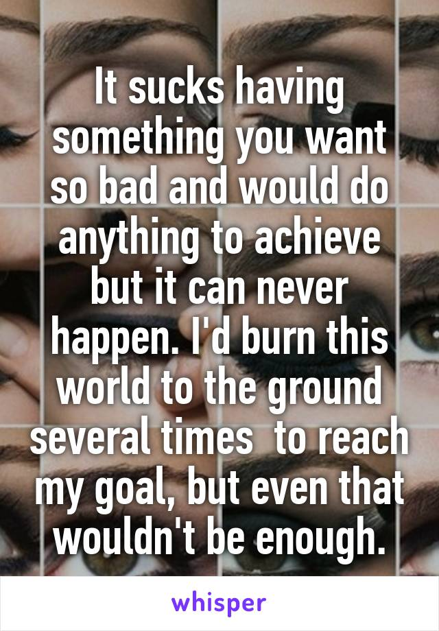 It sucks having something you want so bad and would do anything to achieve but it can never happen. I'd burn this world to the ground several times  to reach my goal, but even that wouldn't be enough.
