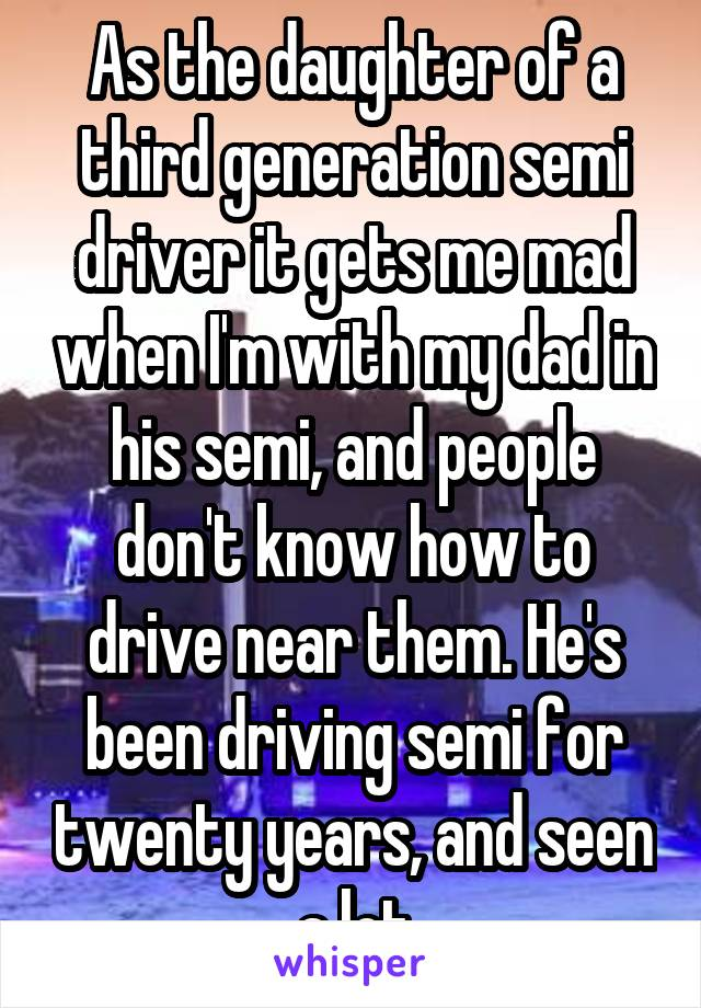 As the daughter of a third generation semi driver it gets me mad when I'm with my dad in his semi, and people don't know how to drive near them. He's been driving semi for twenty years, and seen a lot