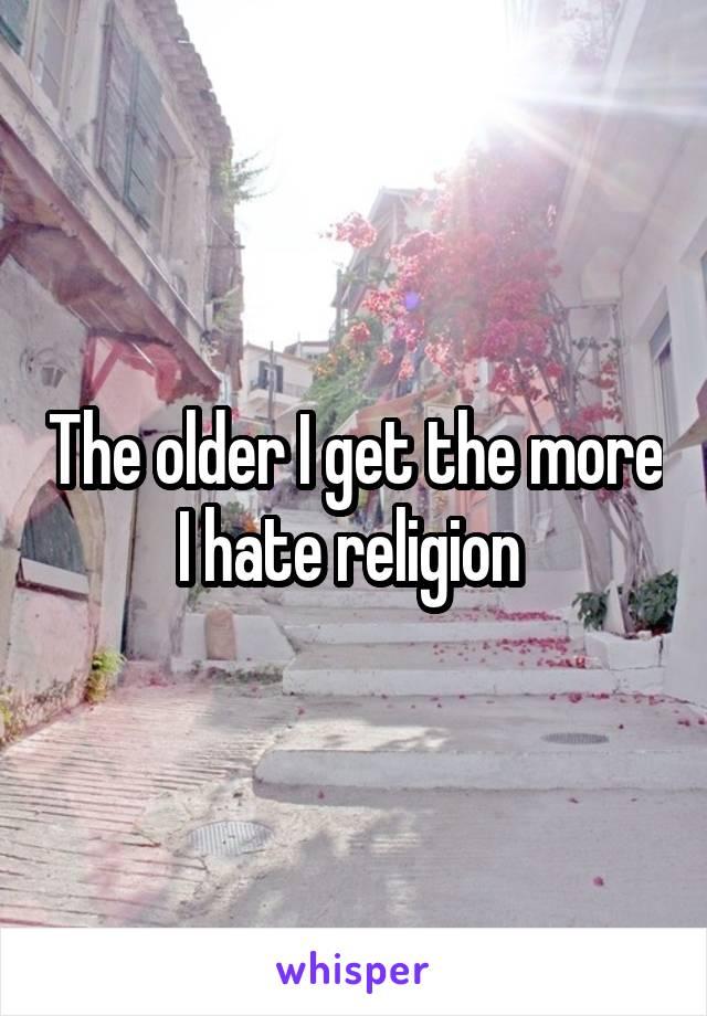 The older I get the more I hate religion