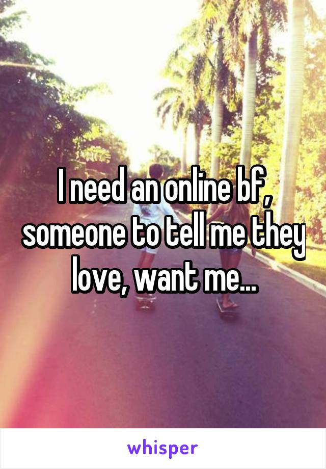 I need an online bf, someone to tell me they love, want me...