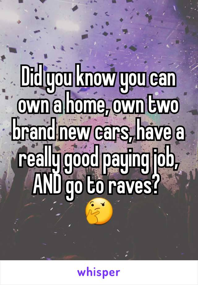 Did you know you can own a home, own two brand new cars, have a really good paying job, AND go to raves?  🤔