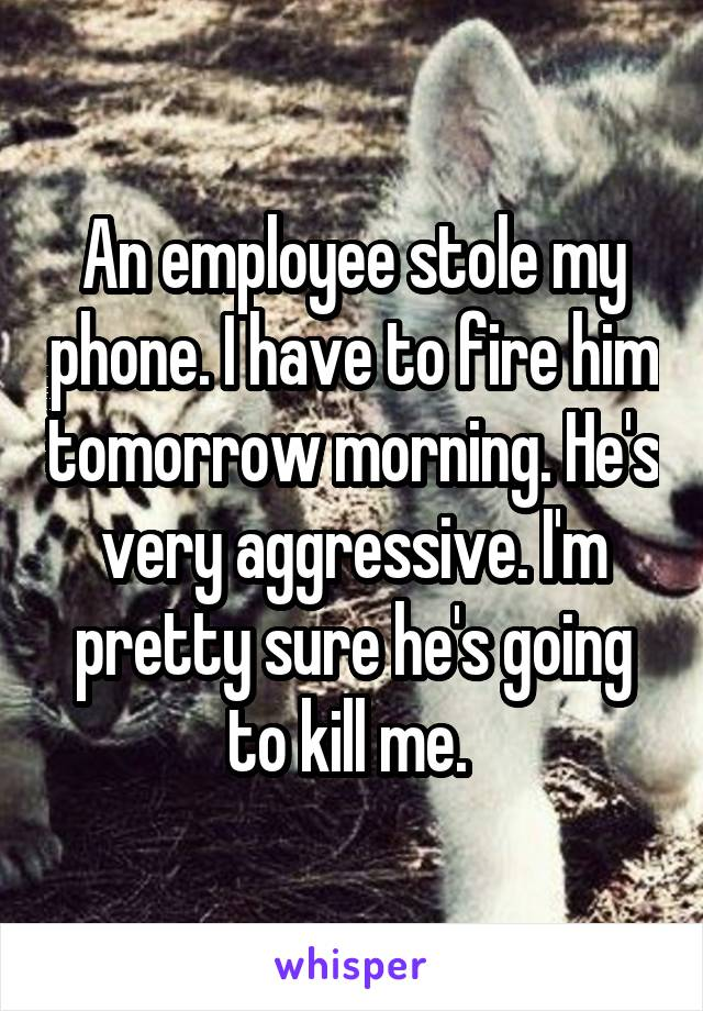 An employee stole my phone. I have to fire him tomorrow morning. He's very aggressive. I'm pretty sure he's going to kill me.