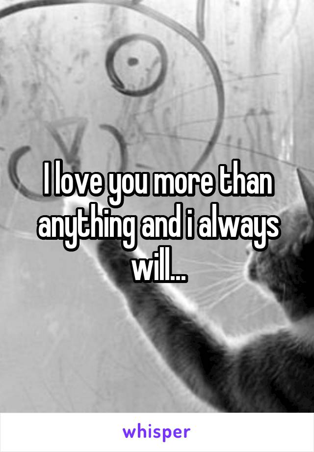 I love you more than anything and i always will...