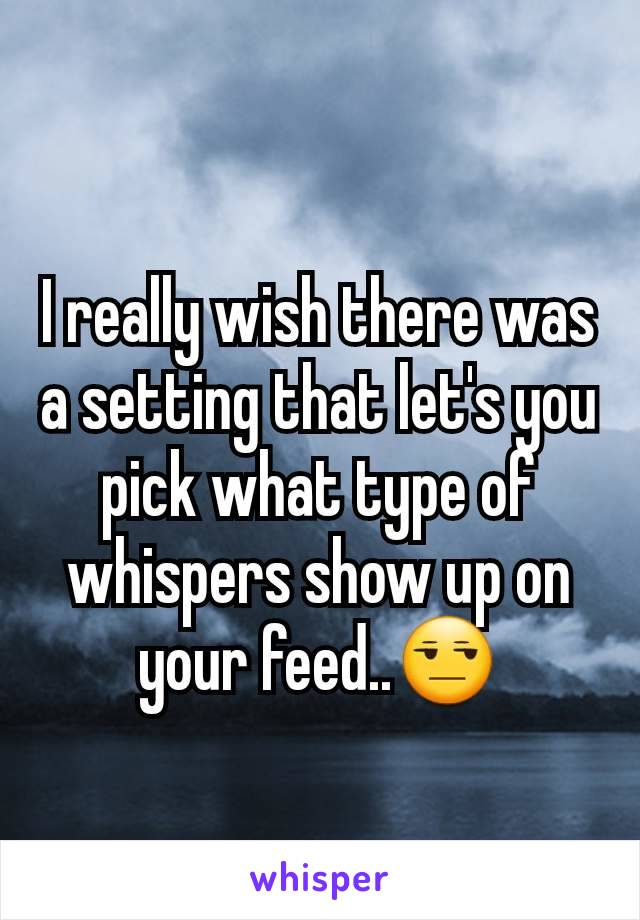 I really wish there was a setting that let's you pick what type of whispers show up on your feed..😒