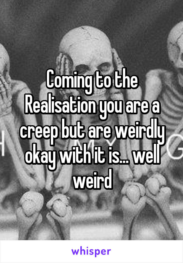 Coming to the Realisation you are a creep but are weirdly okay with it is... well weird