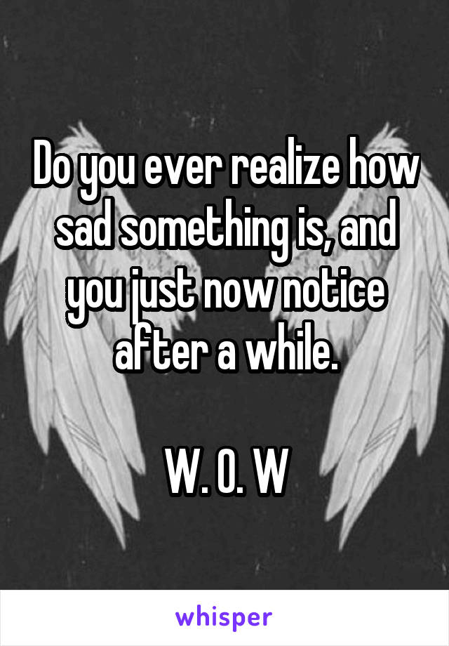 Do you ever realize how sad something is, and you just now notice after a while.  W. O. W