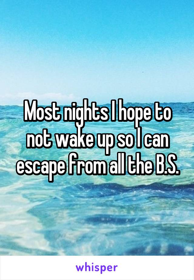 Most nights I hope to not wake up so I can escape from all the B.S.