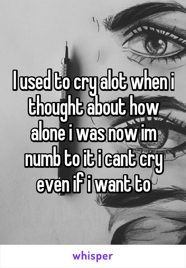 I used to cry alot when i thought about how alone i was now im numb to it i cant cry even if i want to
