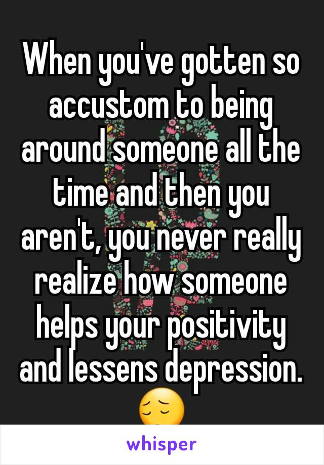 When you've gotten so accustom to being around someone all the time and then you aren't, you never really realize how someone helps your positivity and lessens depression.😔