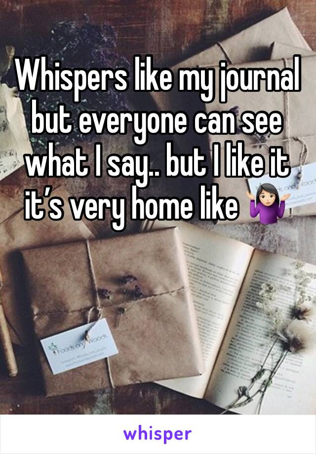 Whispers like my journal but everyone can see what I say.. but I like it it's very home like 🤷🏻♀️