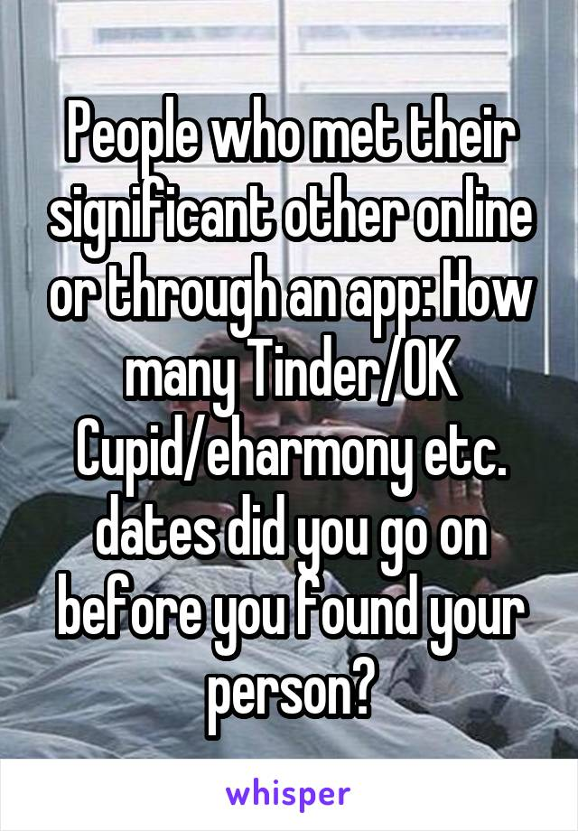 People who met their significant other online or through an app: How many Tinder/OK Cupid/eharmony etc. dates did you go on before you found your person?