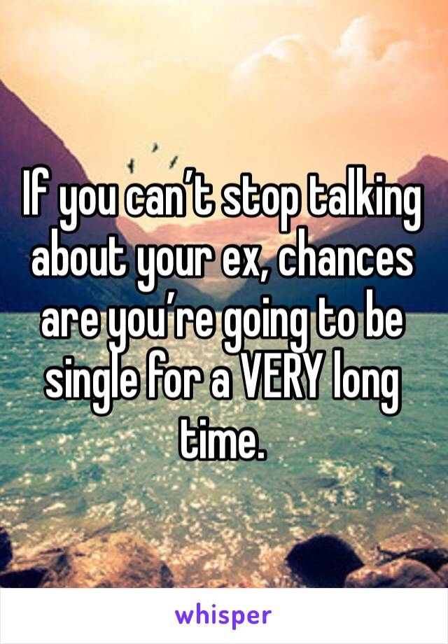 If you can't stop talking about your ex, chances are you're going to be single for a VERY long time.