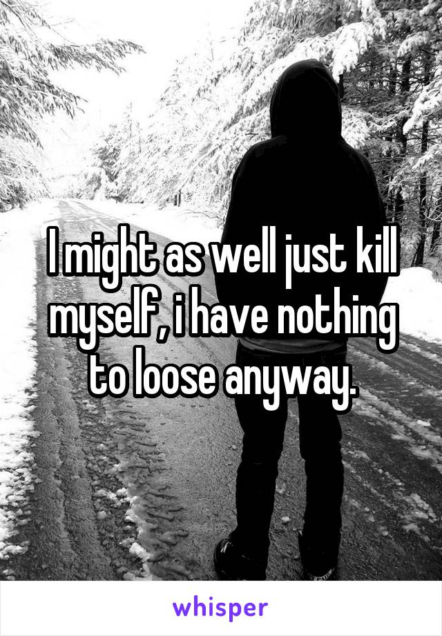 I might as well just kill myself, i have nothing to loose anyway.