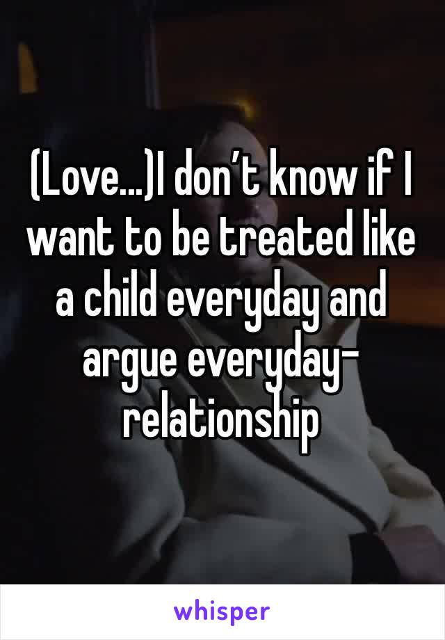 (Love...)I don't know if I want to be treated like a child everyday and argue everyday-relationship