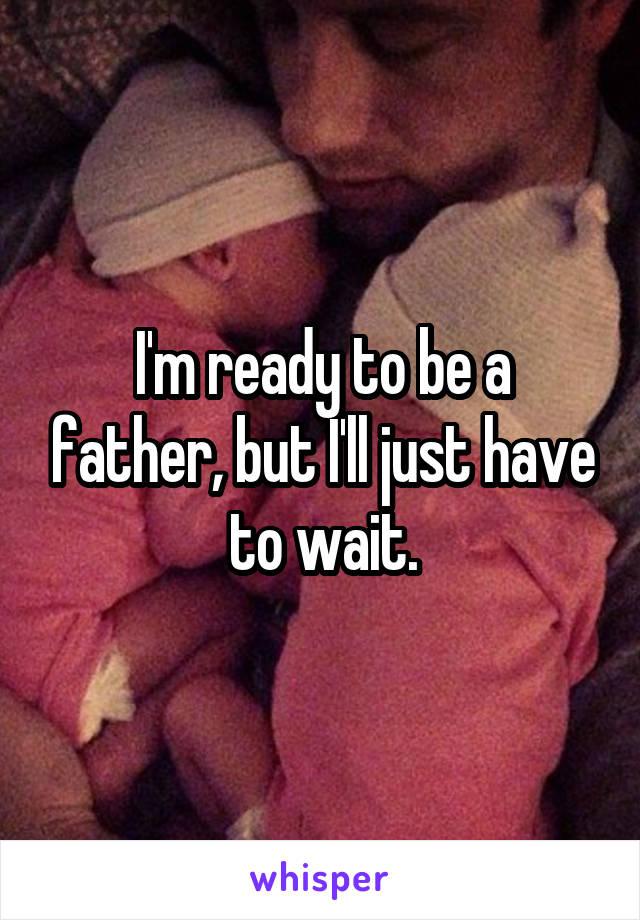 I'm ready to be a father, but I'll just have to wait.