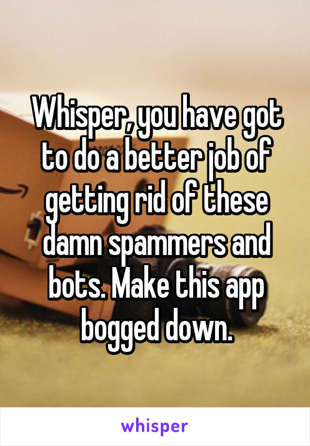 Whisper, you have got to do a better job of getting rid of these damn spammers and bots. Make this app bogged down.