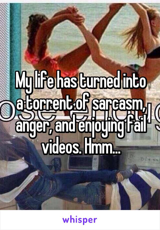 My life has turned into a torrent of sarcasm, anger, and enjoying fail videos. Hmm...