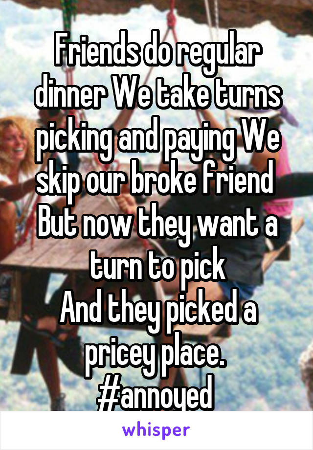 Friends do regular dinner We take turns picking and paying We skip our broke friend  But now they want a turn to pick And they picked a pricey place.  #annoyed