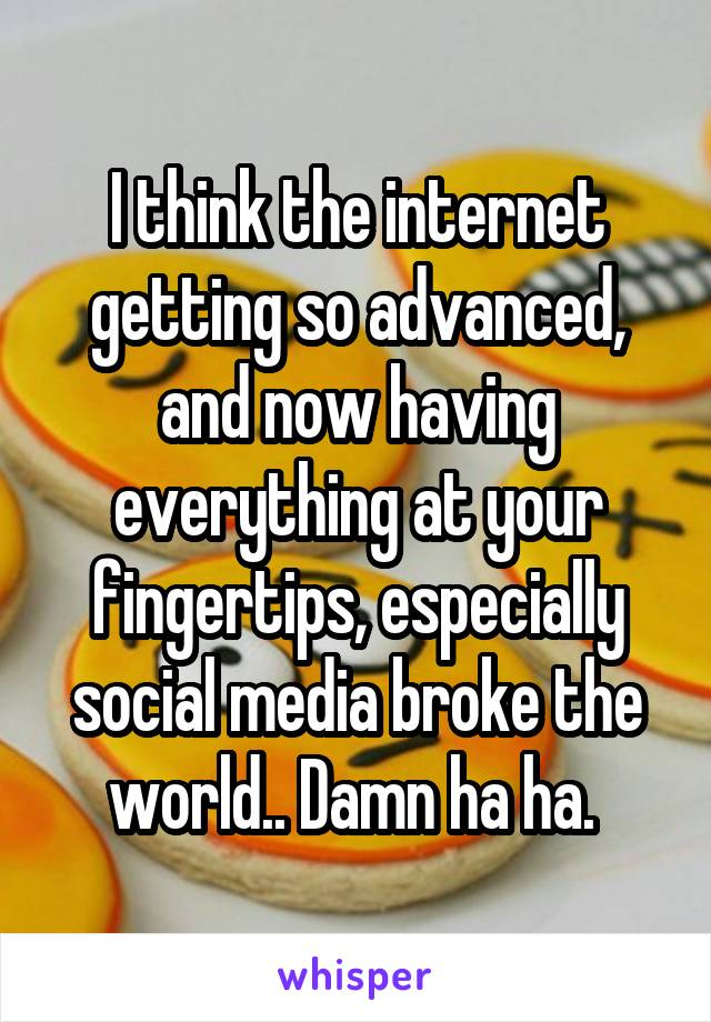 I think the internet getting so advanced, and now having everything at your fingertips, especially social media broke the world.. Damn ha ha.