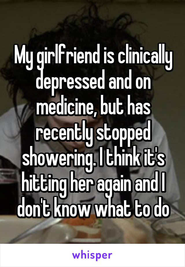 My girlfriend is clinically depressed and on medicine, but has recently stopped showering. I think it's hitting her again and I don't know what to do