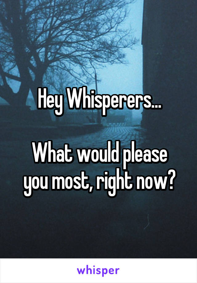 Hey Whisperers...  What would please you most, right now?
