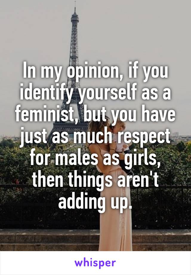 In my opinion, if you identify yourself as a feminist, but you have just as much respect for males as girls, then things aren't adding up.