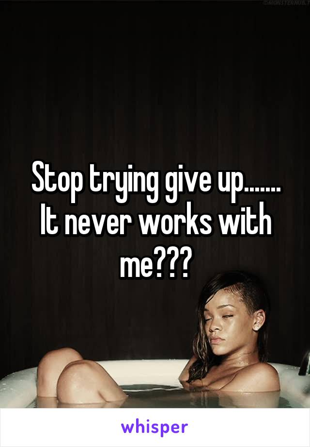 Stop trying give up....... It never works with me???