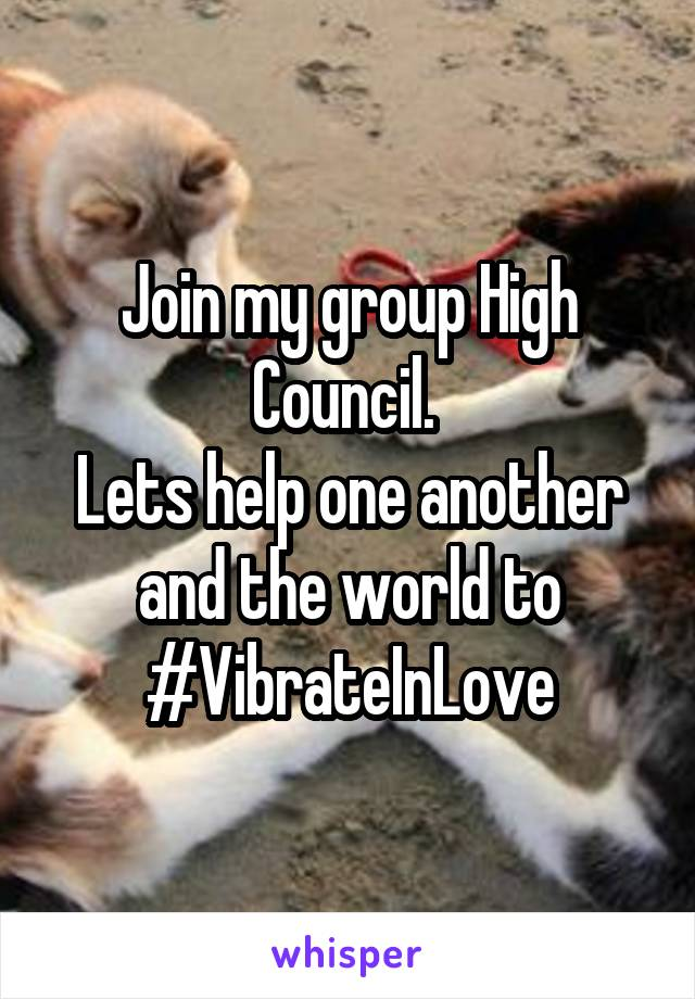 Join my group High Council.  Lets help one another and the world to #VibrateInLove