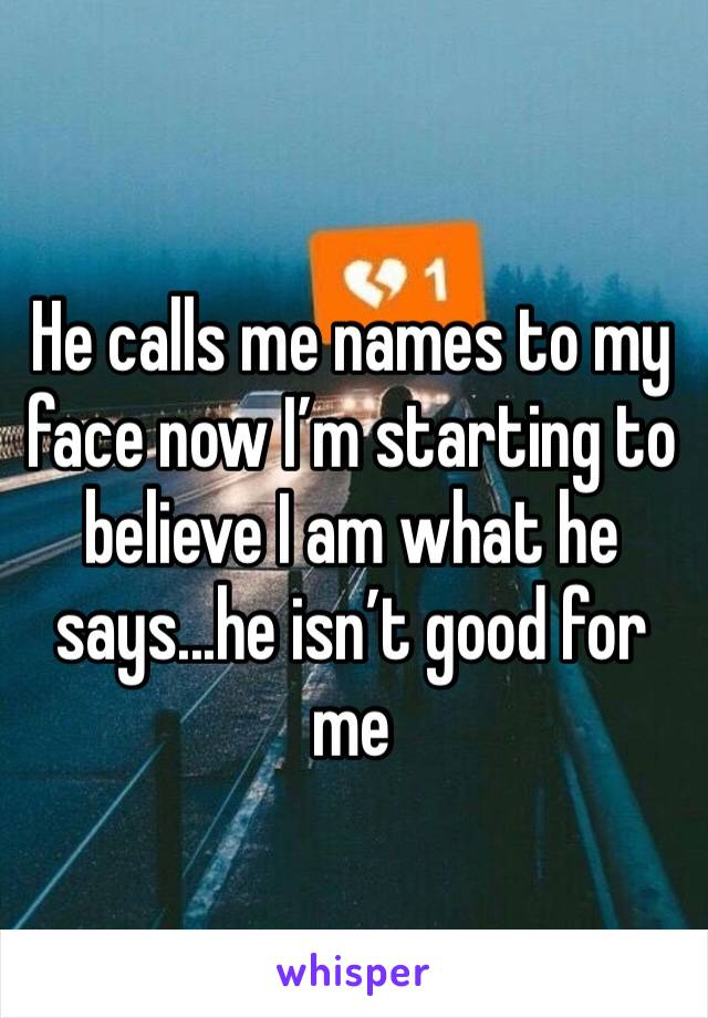 He calls me names to my face now I'm starting to believe I am what he says...he isn't good for me