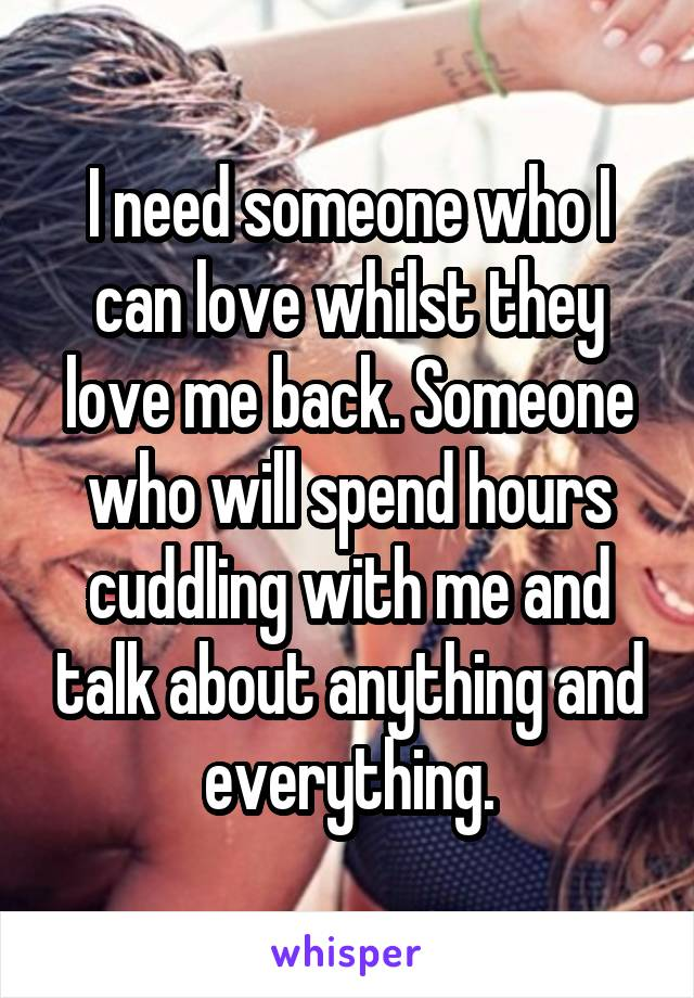I need someone who I can love whilst they love me back. Someone who will spend hours cuddling with me and talk about anything and everything.