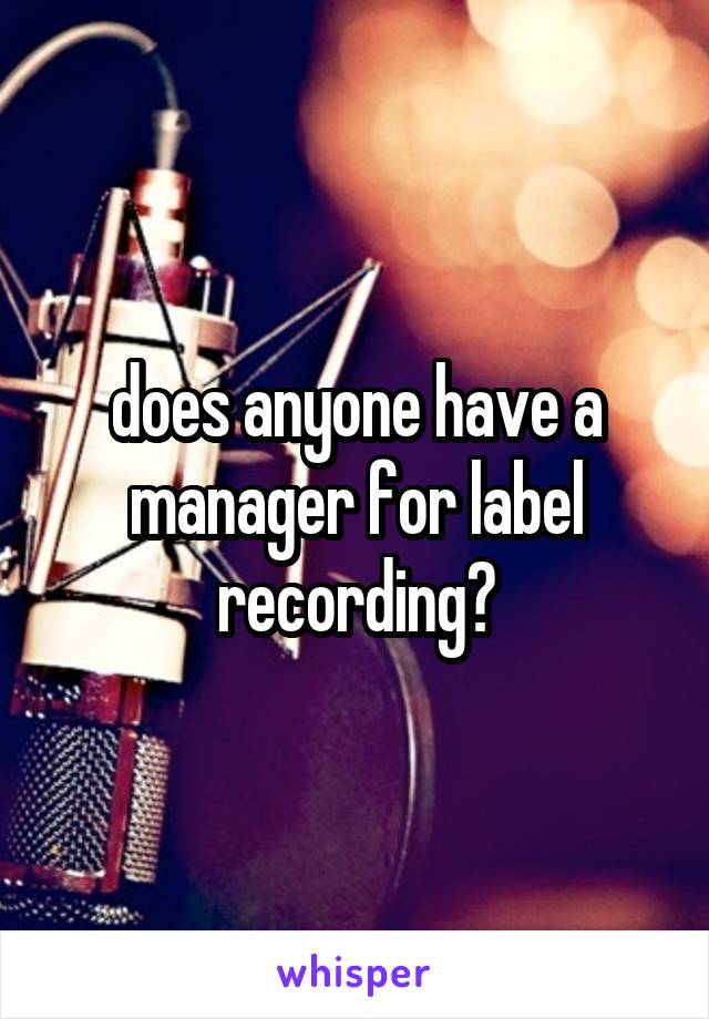 does anyone have a manager for label recording?