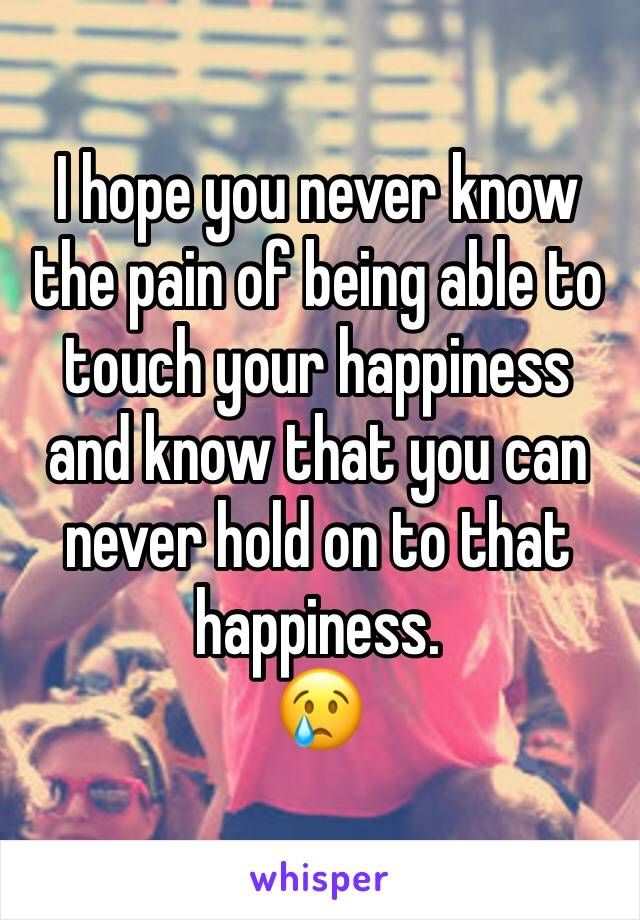 I hope you never know the pain of being able to touch your happiness and know that you can never hold on to that happiness.  😢