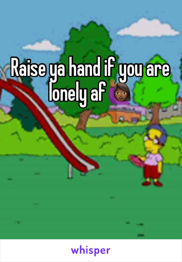 Raise ya hand if you are lonely af🙋🏾