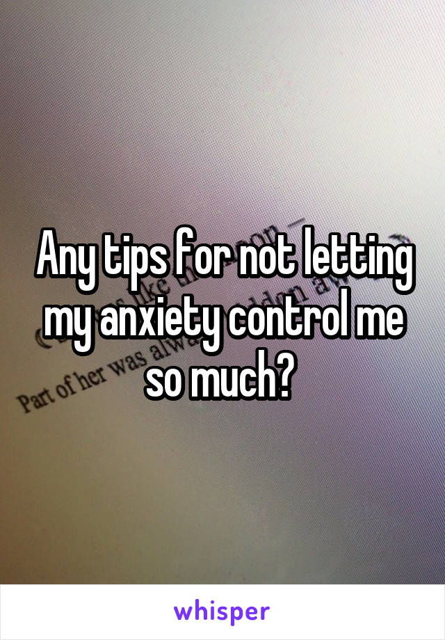 Any tips for not letting my anxiety control me so much?