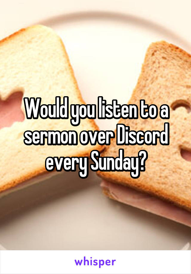 Would you listen to a sermon over Discord every Sunday?