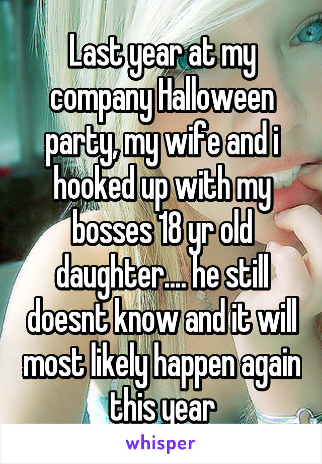 Last year at my company Halloween party, my wife and i hooked up with my bosses 18 yr old daughter.... he still doesnt know and it will most likely happen again this year